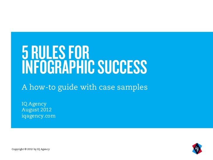 5 RULES FOR       INFOGRAPHIC SUCCESS       A how-to guide with case samples       IQ Agency       August 2012       iqage...