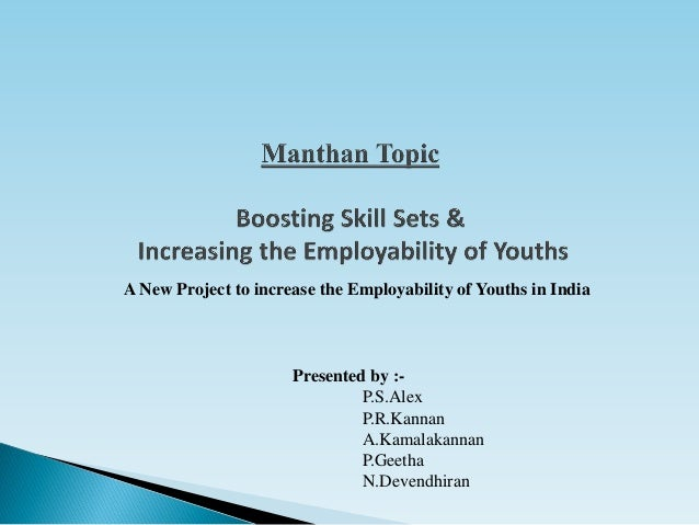 A New Project to increase the Employability of Youths in India Presented by :- P.S.Alex P.R.Kannan A.Kamalakannan P.Geetha...
