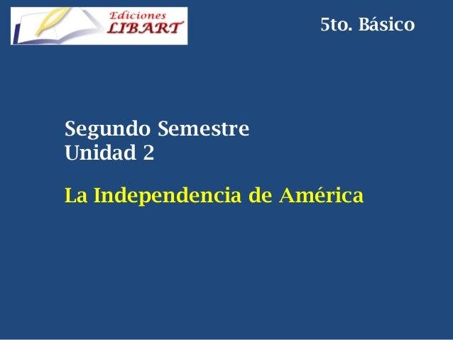 Segundo Semestre  Unidad 2 La Independencia de América 5to. Básico