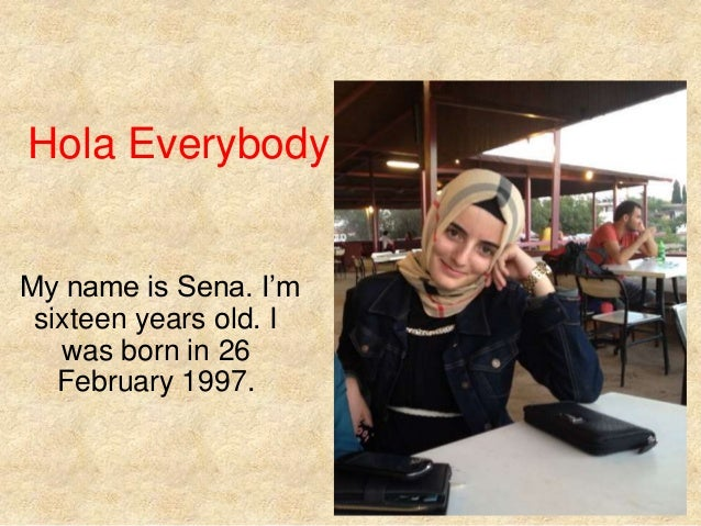 Hola Everybody! My name is Sena. I'm sixteen years old. I was born in 26 February 1997.
