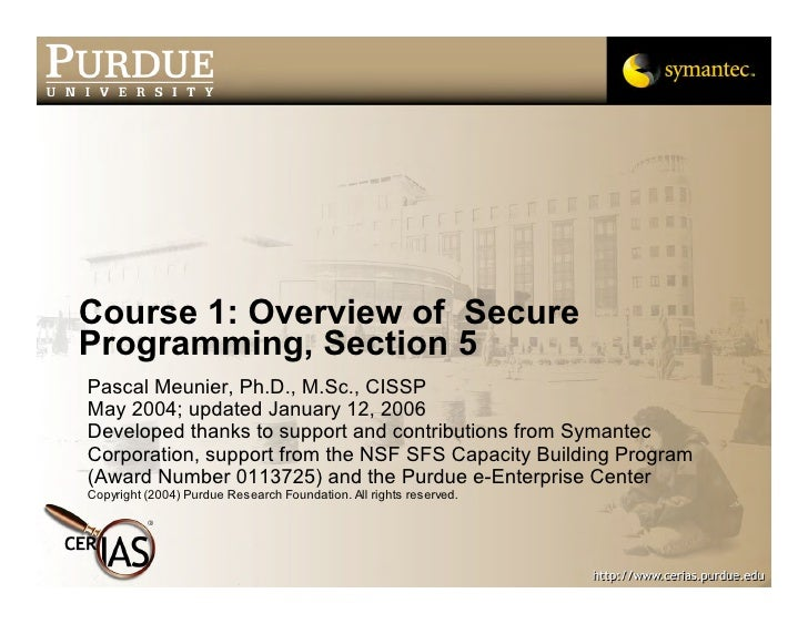 Course 1: Overview of Secure Programming, Section 5 Pascal Meunier, Ph.D., M.Sc., CISSP May 2004; updated January 12, 2006...