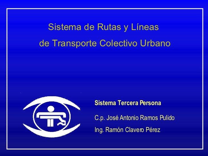 Sistema de Rutas y Líneas  de Transporte Colectivo Urbano Sistema Tercera Persona C.p. José Antonio Ramos Pulido Ing. Ramó...