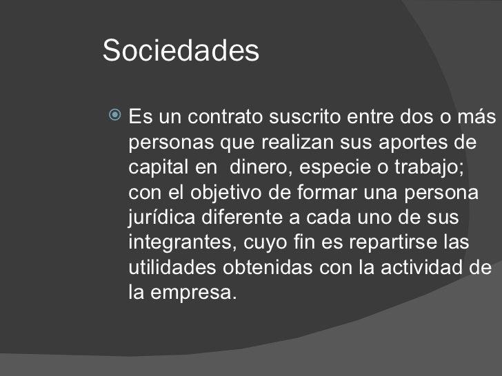 Sociedades <ul><li>Es un contrato suscrito entre dos o más personas que realizan sus aportes de capital en  dinero, especi...