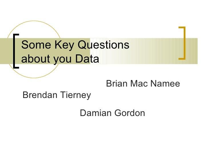 Some Key Questionsabout you Data                  Brian Mac NameeBrendan Tierney            Damian Gordon