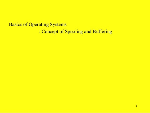 Basics of Operating Systems              : Concept of Spooling and Buffering                                              ...
