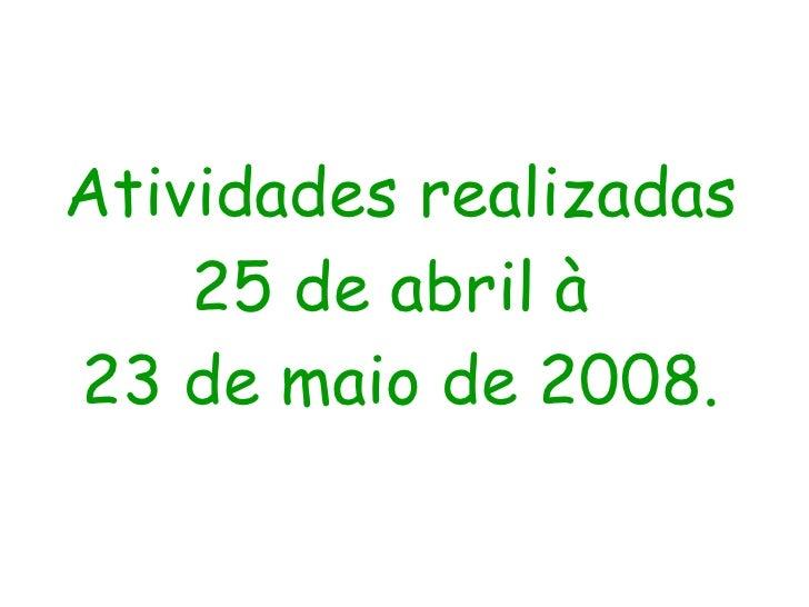 Atividades realizadas 25 de abril à  23 de maio de 2008.