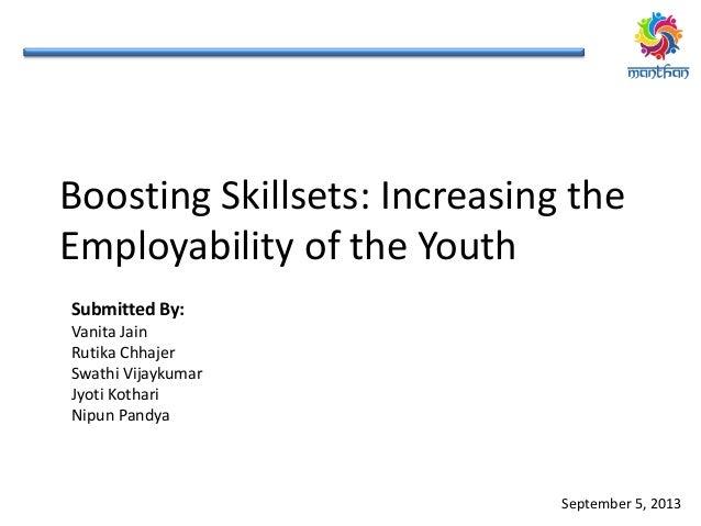 Boosting Skillsets: Increasing the Employability of the Youth Submitted By: Vanita Jain Rutika Chhajer Swathi Vijaykumar J...