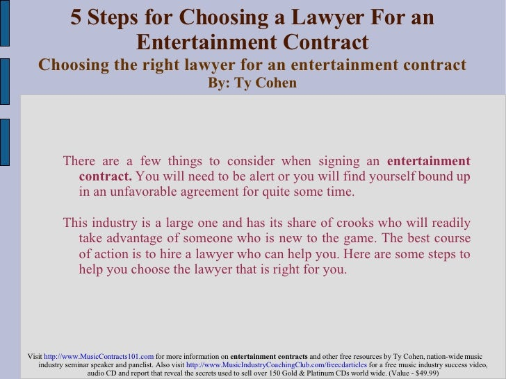 5 Steps for Choosing a Lawyer For an Entertainment Contract Choosing the right lawyer for an entertainment contract By: Ty...