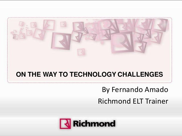 ON THE WAY TO TECHNOLOGY CHALLENGES                    By Fernando Amado                   Richmond ELT Trainer