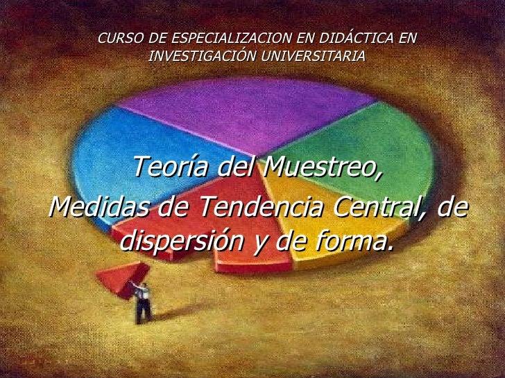 CURSO DE ESPECIALIZACION EN DIDÁCTICA EN INVESTIGACIÓN UNIVERSITARIA Teoría del Muestreo, Medidas de Tendencia Central, de...