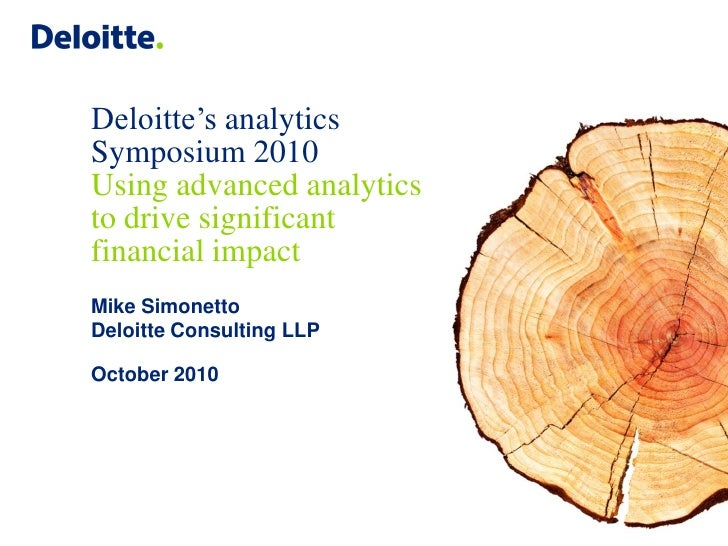 Deloitte's analytics Symposium 2010 Using advanced analytics to drive significant financial impact Mike Simonetto Deloitte...