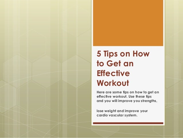 5 Tips on How to Get an Effective Workout Here are some tips on how to get an effective workout. Use these tips and you wi...