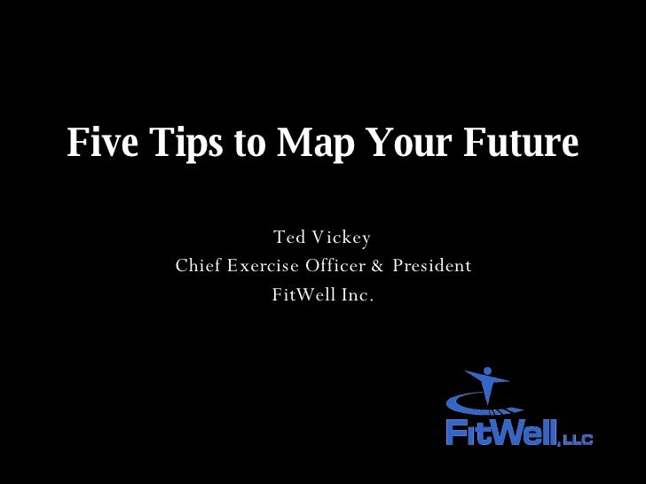 Five Tips to Map Your Future Ted Vickey Chief Exercise Officer & President FitWell Inc.