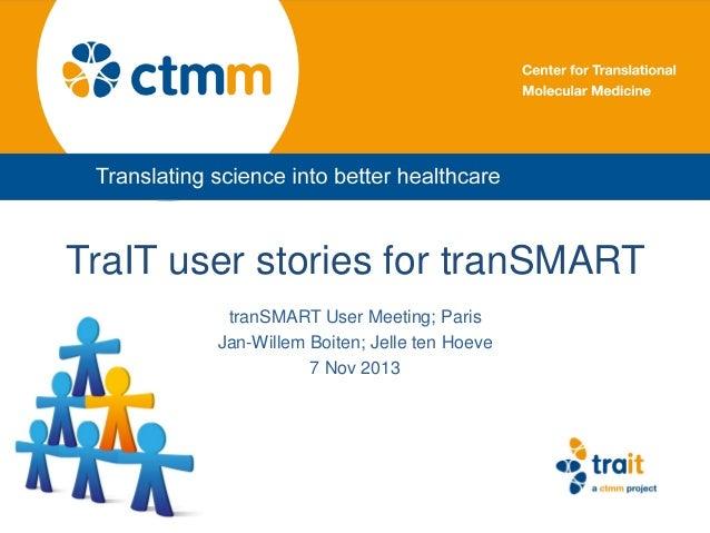 TraIT user stories for tranSMART tranSMART User Meeting; Paris Jan-Willem Boiten; Jelle ten Hoeve 7 Nov 2013