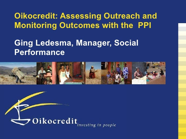 Oikocredit: Assessing Outreach and Monitoring Outcomes with the  PPI  Ging Ledesma, Manager, Social Performance