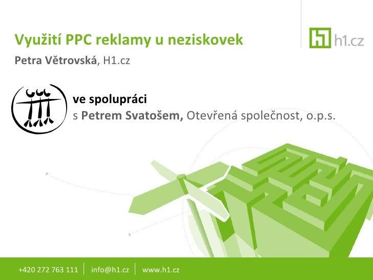 Využití PPC reklamy u neziskovek Petra Větrovská , H1.cz ve spolupráci  s  Petrem Svatošem,  Otevřená společnost, o.p.s. +...