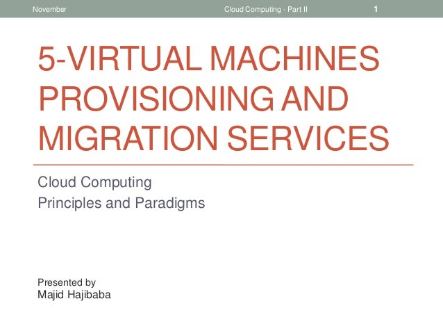 November  Cloud Computing - Part II  1  5-VIRTUAL MACHINES PROVISIONING AND MIGRATION SERVICES Cloud Computing Principles ...