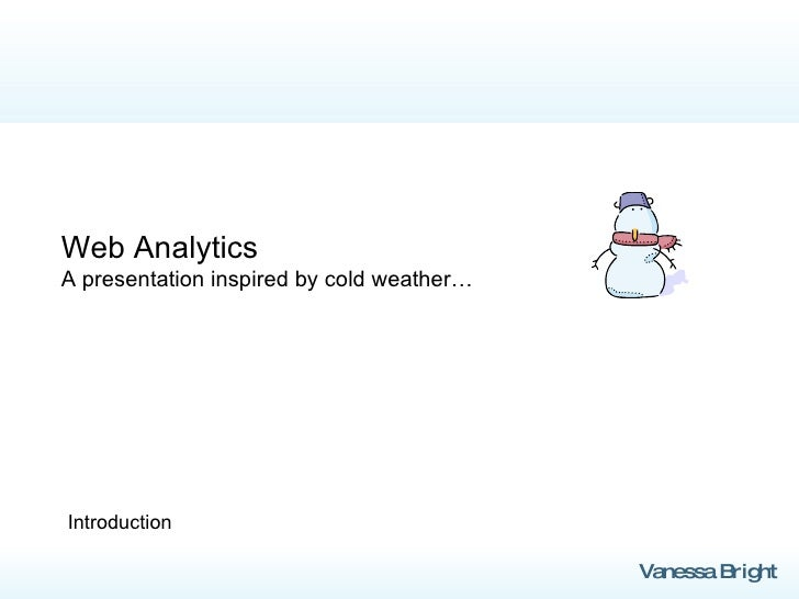 Web Analytics A presentation inspired by cold weather… Introduction