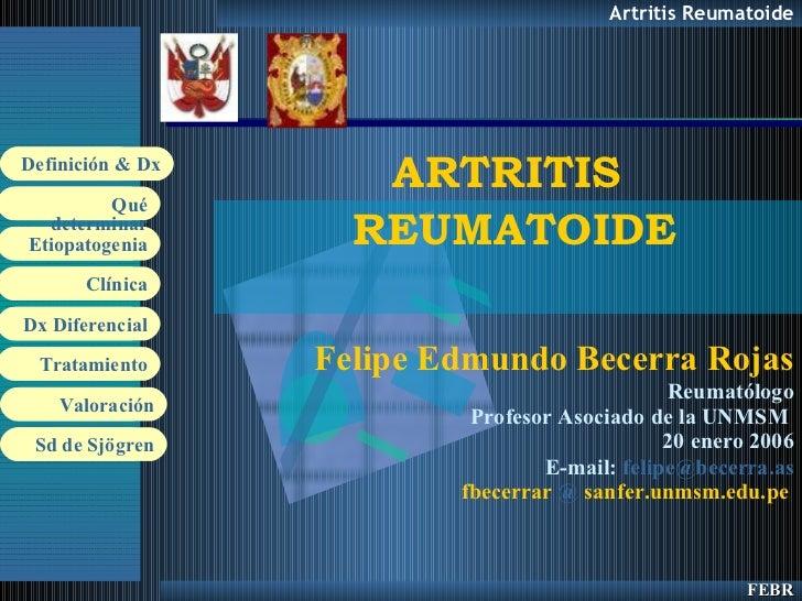 ARTRITIS  REUMATOIDE Felipe Edmundo Becerra Rojas Reumatólogo Profesor Asociado de la UNMSM  20 enero 2006 E-mail:  felipe...