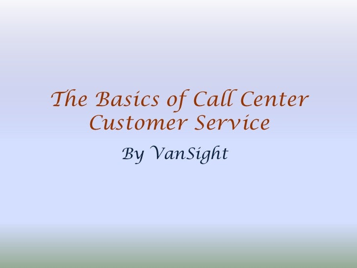 The Basics of Call Center   Customer Service      By VanSight