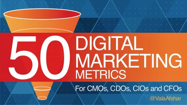 50  DIGITAL MARKETING METRICS  For CMOs, CDOs, CIOs and CFOs @ValaAfshar