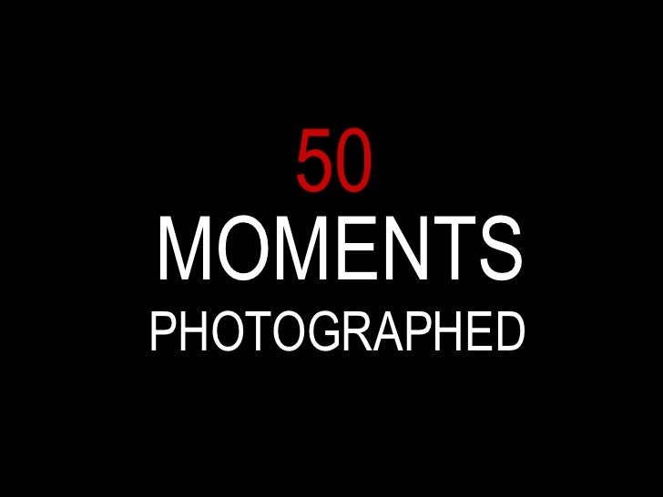 50 MOMENTS PHOTOGRAPHED