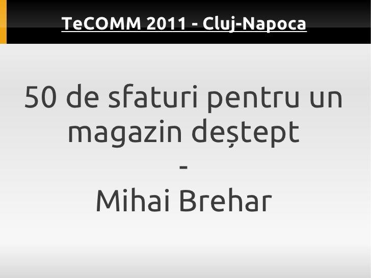 TeCOMM 2011 - Cluj-Napoca50 de sfaturi pentru un   magazin deștept           -     Mihai Brehar