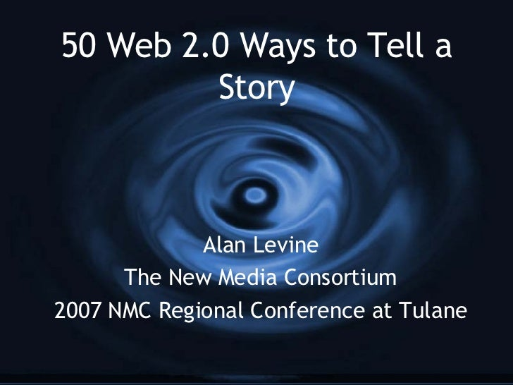 50 Web 2.0 Ways to Tell a Story Alan Levine The New Media Consortium 2007 NMC Regional Conference at Tulane