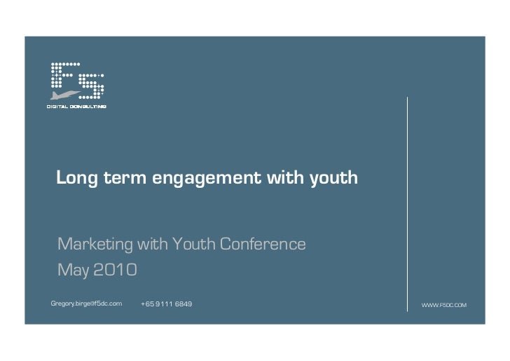 Long term engagement with youth Marketing with Youth Conference May 2010Gregory.birge@f5dc.com   +65 9111 6849   WWW.F5DC....