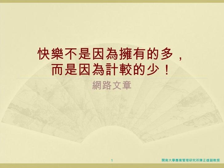 快樂不是因為擁有的多, 而是因為計較的少! 網路文章 開南大學專案管理研究所陳正雄副教授