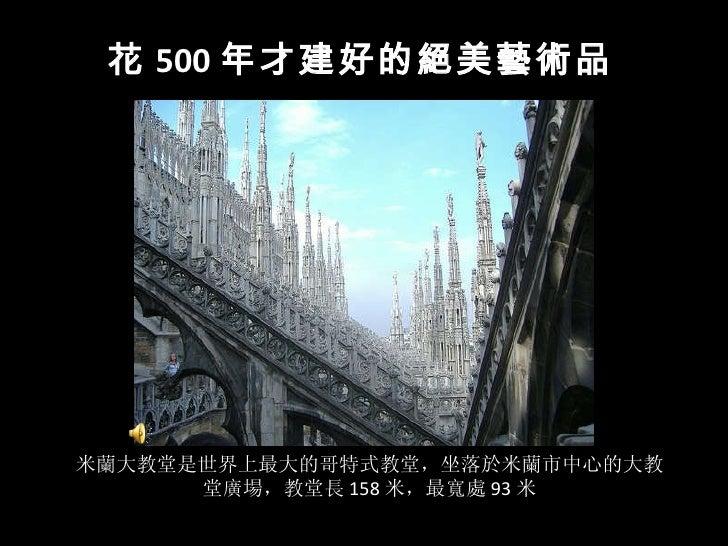 米蘭大教堂是世界上最大的哥特式教堂,坐落於米蘭市中心的大教堂廣場,教堂長 158 米,最寬處 93 米 花 500 年才建好的絕美藝術品