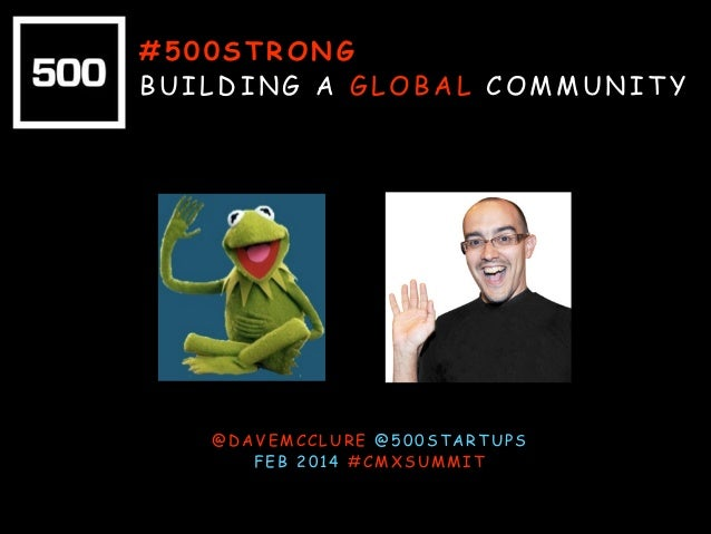 #500STRONG BUILDING A GLOBAL COMMUNITY  @DAVEMCCLURE @500STARTUPS FEB 2014 #CMXSUMMIT