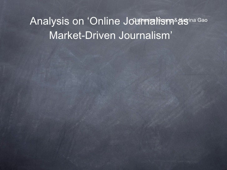 Analysis on 'Online Journalism as  Market-Driven Journalism' <ul><li>Catherine Huang & Katrina Gao </li></ul>