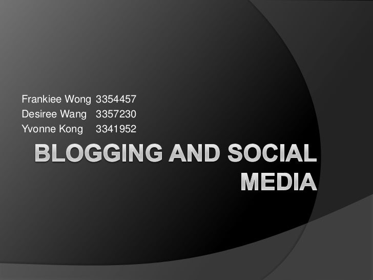 Blogging and Social Media<br />Frankiee Wong	3354457<br />Desiree Wang	3357230<br />Yvonne Kong 	3341952<br />