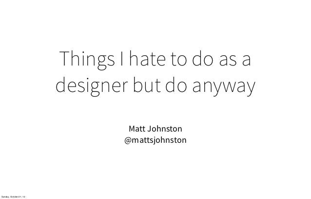 Things I hate to do as a                         designer but do anyway                                  Matt Johnston    ...