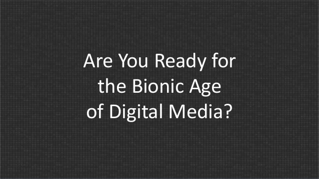 Are You Ready for the Bionic Age of Digital Media?