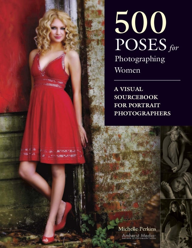 500POSES forPhotographingWomenA VISUALSOURCEBOOKFOR PORTRAITPHOTOGRAPHERSMichelle Perkins Amherst Media               ® PU...