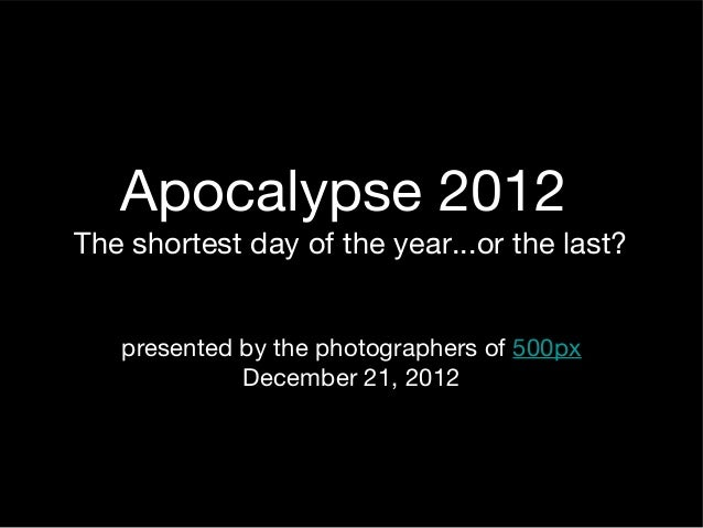 Apocalypse 2012The shortest day of the year...or the last?   presented by the photographers of 500px             December ...