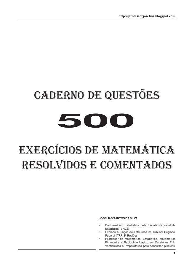 http://professorjoselias.blogspot.com  CADERNO DE QUESTÕES  500 EXERCÍCIOS DE MATEMÁTICA RESOLVIDOS E COMENTADOS  JOSELIAS...
