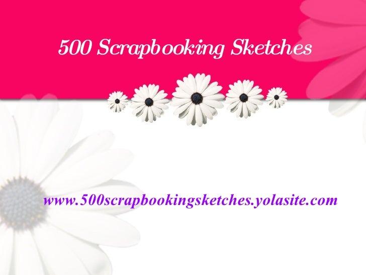500 Scrapbooking Sketches <ul><li>www.500scrapbookingsketches.yolasite.com </li></ul>