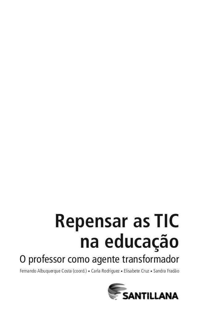 Repensar as TIC na educação O professor como agente transformador Fernando Albuquerque Costa (coord.) • Carla Rodriguez • ...