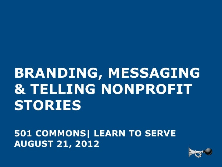 BRANDING, MESSAGING& TELLING NONPROFITSTORIES501 COMMONS| LEARN TO SERVEAUGUST 21, 2012