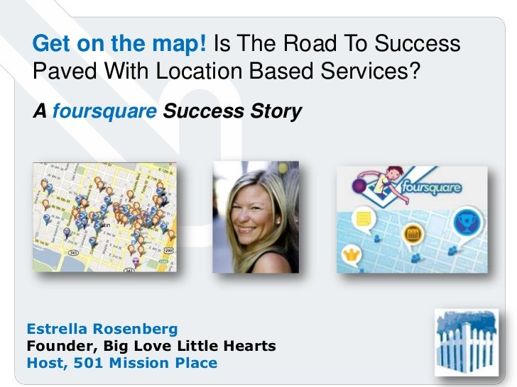 Get on the map! Is The Road To Success Paved With Location Based Services?<br />A foursquare Success Story<br />Estrella R...