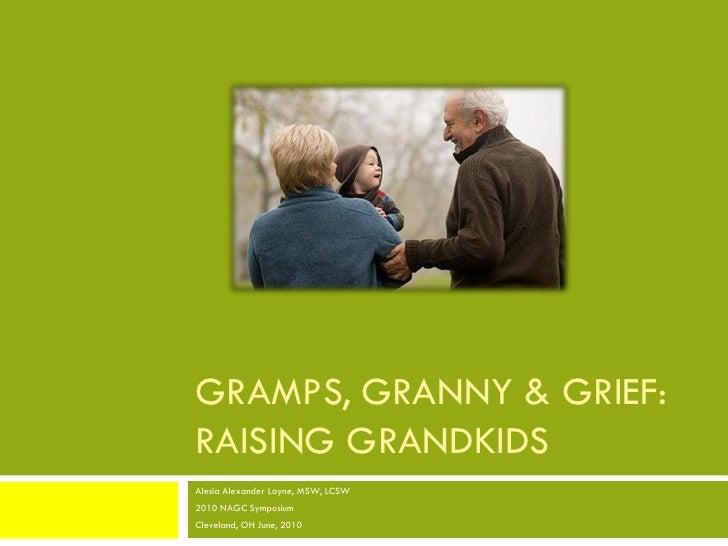 GRAMPS, GRANNY & GRIEF: RAISING GRANDKIDS Alesia Alexander Layne, MSW, LCSW 2010 NAGC Symposium Cleveland, OH June, 2010