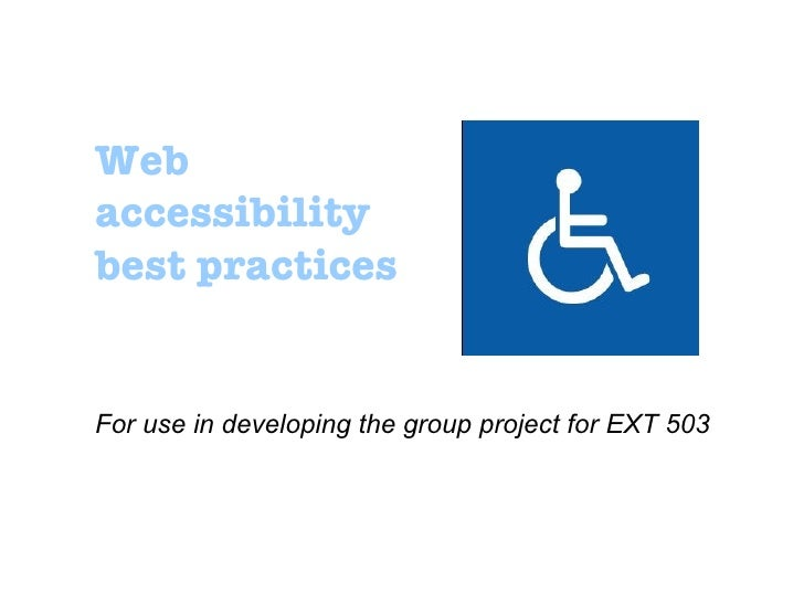 Web accessibility best practices For use in developing the group project for EXT 503
