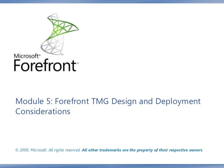 Module 5: Forefront TMG Design and DeploymentConsiderations© 2009, Microsoft. All rights reserved. All other trademarks ar...