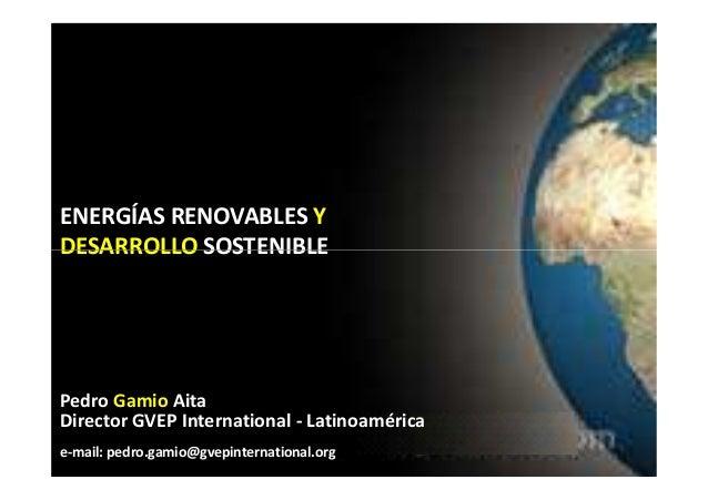 ENERGÍAS RENOVABLES Y DESARROLLO SOSTENIBLEDESARROLLO SOSTENIBLE Pedro Gamio Aita Director GVEP International - Latinoamér...