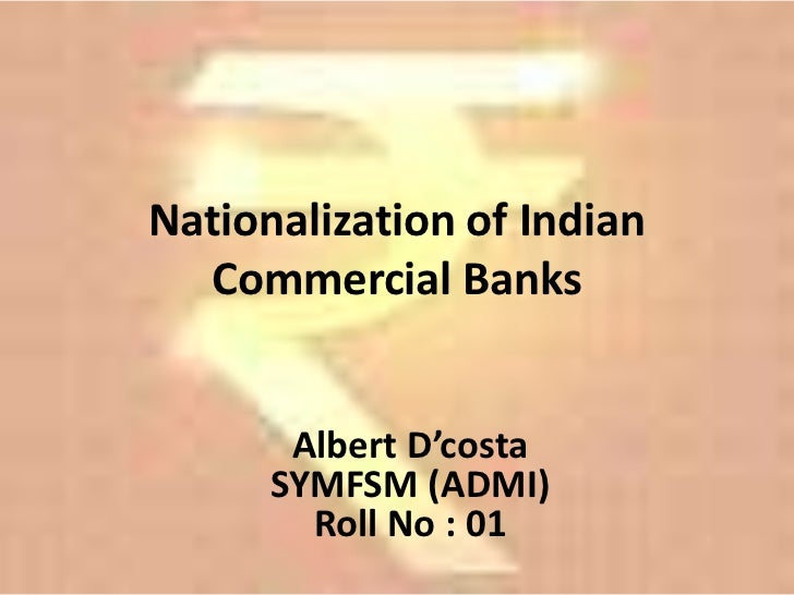 Nationalization of Indian  Commercial Banks       Albert D'costa      SYMFSM (ADMI)        Roll No : 01