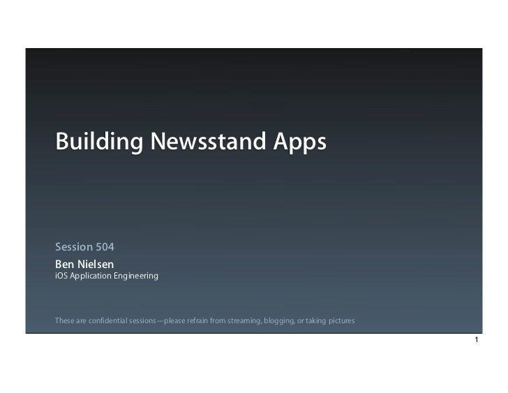 Building Newsstand AppsSession 504Ben NielseniOS Application EngineeringThese are confidential sessions—please refrain fro...