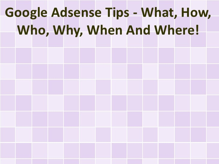 Google Adsense Tips - What, How, Who, Why, When And Where!